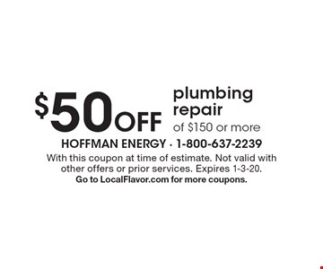 $50 Off plumbing repair of $150 or more. With this coupon at time of estimate. Not valid with other offers or prior services. Expires 1-3-20. Go to LocalFlavor.com for more coupons.