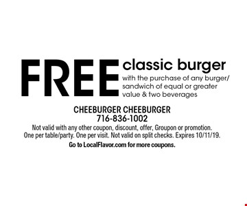 FREE classic burger with the purchase of any burger/sandwich of equal or greater value & two beverages. Not valid with any other coupon, discount, offer, Groupon or promotion. One per table/party. One per visit. Not valid on split checks. Expires 10/11/19. Go to LocalFlavor.com for more coupons.