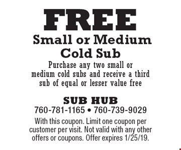 FREE Small or Medium Cold Sub Purchase any two small or medium cold subs and receive a third sub of equal or lesser value free. With this coupon. Limit one coupon per customer per visit. Not valid with any other offers or coupons. Offer expires 1/25/19.