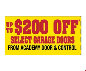 UP TO $200 OFF* SELECT GARAGE DOORS FROM ACADEMY DOOR & CONTROL.  Please Present Ad. Not Valid With Any Other Offer or Prior call.