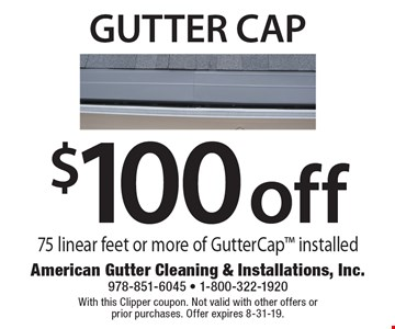 $100 off gutter cap 75 linear feet or more of GutterCap installed. With this Clipper coupon. Not valid with other offers or prior purchases. Offer expires 8-31-19.