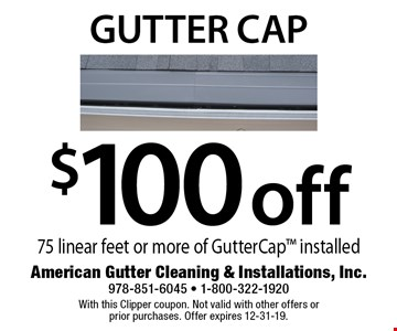 $100 off gutter cap - 75 linear feet or more of GutterCap installed. With this Clipper coupon. Not valid with other offers or prior purchases. Offer expires 12-31-19.