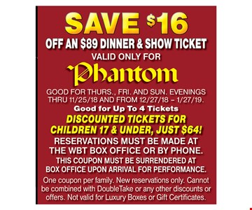 Save $16 Off an $89 Dinner & Show Ticket. Valid only for Phantom. GOOD FOR THURS., FRI. AND SUN. EVENINGS THRU 11/25/18 AND FROM 12/27/18 – 1/27/19. Good for Up To 4 Tickets