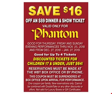 GOOD FOR THURSDAY, FRIDAY and SUNDAY evening performances thru Nov. 25, 2018 AND FROM DEC. 27, 2018 – JAN. 27, 2019. Good for Up To 4 Tickets. DISCOUNTED TICKETS FOR CHILDREN 17 & UNDER, JUST $64! RESERVATIONS MUST BE MADE AT THE WBT BOX OFFICE OR BY PHONE. THIS COUPON MUST BE SURRENDERED AT BOX OFFICE UPON ARRIVAL FOR PERFORMANCE. One coupon per family. New reservations only. Cannot be combined with DoubleTake or any other discounts or offers. Not valid for Luxury Boxes or Gift Certificates.