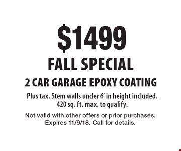 Fall Special $1499 2 Car Garage Epoxy Coating Plus tax. Stem walls under 6' in height included. 420 sq. ft. max. to qualify. Not valid with other offers or prior purchases. Expires 11/9/18. Call for details.