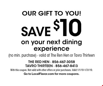 Our Gift To You! Save $10 on your next dining experience (no min. purchase) - valid at The Ren Hen or Tavro Thirteen. With this coupon. Not valid with other offers or prior purchases. Valid 1/1/19-1/31/19. Go to LocalFlavor.com for more coupons.