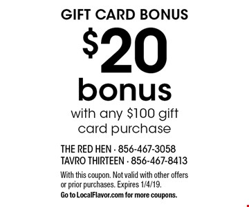 Gift Card Bonus. $20 bonus with any $100 gift card purchase. With this coupon. Not valid with other offers or prior purchases. Expires 1/4/19. Go to LocalFlavor.com for more coupons.