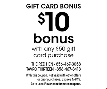 Gift Card Bonus. $10 bonus with any $50 gift card purchase. With this coupon. Not valid with other offers or prior purchases. Expires 1/4/19. Go to LocalFlavor.com for more coupons.