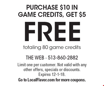 purchase $10 in game credits, get $5 FREE, totaling 80 game credits. Limit one per customer. Not valid with any other offers, specials or discounts. Expires 12-1-18.Go to LocalFlavor.com for more coupons.