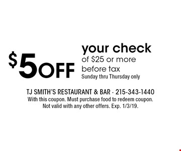 $5 off your check of $25 or more before tax Sunday thru Thursday only. With this coupon. Must purchase food to redeem coupon.Not valid with any other offers. Exp. 1/3/19.