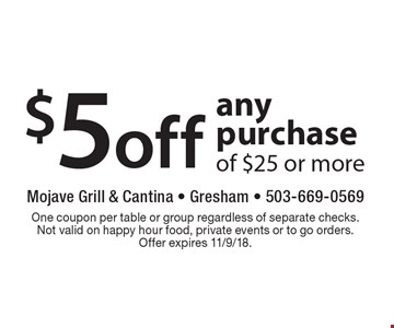 $5 off any purchase of $25 or more. One coupon per table or group regardless of separate checks. Not valid on happy hour food, private events or to go orders.Offer expires 11/9/18.
