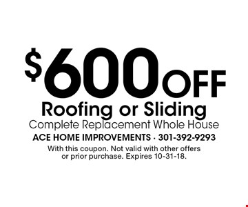 $600 Off Roofing or Sliding Complete Replacement Whole House. With this coupon. Not valid with other offers or prior purchase. Expires 10-31-18.