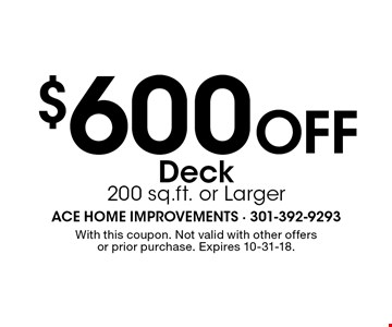 $600 Off Deck 200 sq.ft. or Larger. With this coupon. Not valid with other offers or prior purchase. Expires 10-31-18.