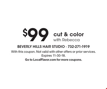$99 cut & color with Rebecca. With this coupon. Not valid with other offers or prior services. Expires 11-30-18. Go to LocalFlavor.com for more coupons.
