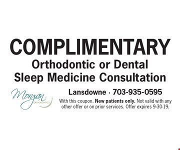 Complimentary Orthodontic or Dental Sleep Medicine Consultation. With this coupon. New patients only. Not valid with any other offer or on prior services. Offer expires 9-30-19.