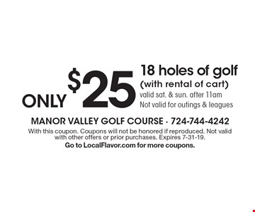Only $25 18 holes of golf (with rental of cart). Valid sat. & sun. after 11am. Not valid for outings & leagues. With this coupon. Coupons will not be honored if reproduced. Not valid with other offers or prior purchases. Expires 7-31-19. Go to LocalFlavor.com for more coupons.