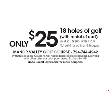 Only $25 for 18 holes of golf (with rental of cart) valid sat. & sun. after 11am. Not valid for outings & leagues. With this coupon. Coupons will not be honored if reproduced. Not valid with other offers or prior purchases. Expires 8-4-19. Go to LocalFlavor.com for more coupons.