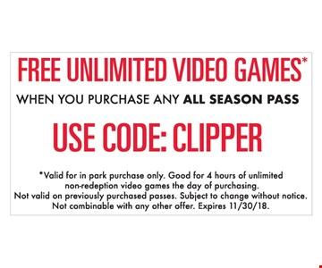Free unlimited video games when you purchase any All Season pass. Use code: CLIPPER. Valid for in park purchase only. Good for 4 hours of unlimited non-redemption video games the day of purchasing. Not valid on previously purchase passes. Subject to change without notice. Not combinable with any other offer. Expires 11-30-18.