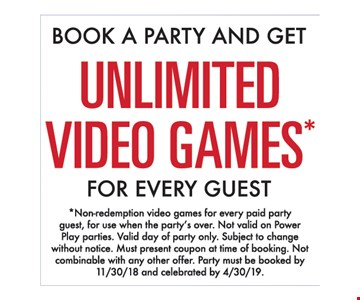 *Non-redemption video games for every paid party guest, for use when the party's over. Not valid on Power Play parties. Valid day of party only. Subject to change without notice. Must present coupon at time of booking. Not combinable with any other offer. Party must be booked by 