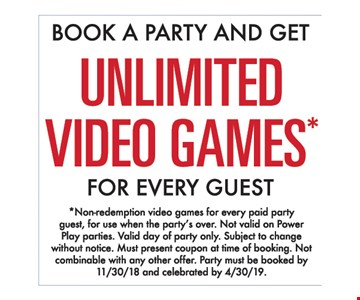 Book a party and get unlimited Video Games* for every guest. *Non-redemption video games for every paid party guest, for use when the party's over. Not valid on Power Play parties. Valid day of party only. Subject to change without notice. Must present coupon at time of booking. Not combinable with any other offer. Party must be booked by 11/30/18 and celebrated by 4/30/19.