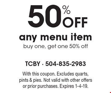 50% off any menu item buy one, get one 50% off. With this coupon. Excludes quarts, pints & pies. Not valid with other offers or prior purchases. Expires 1-4-19.