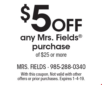 $5 Off any Mrs. Fields purchase of $25 or more. With this coupon. Not valid with other offers or prior purchases. Expires 1-4-19.