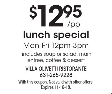 $12.95/pp lunch special. Mon-Fri 12pm-3pm. Includes soup or salad, main entree, coffee & dessert. With this coupon. Not valid with other offers. Expires 11-16-18.
