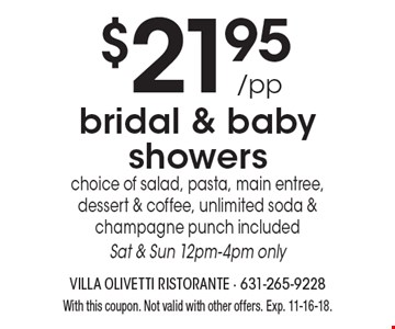 $21.95/pp bridal & baby showers. Choice of salad, pasta, main entree, dessert & coffee. Unlimited soda & champagne punch included. Sat & Sun 12pm-4pm only. With this coupon. Not valid with other offers. Exp. 11-16-18.