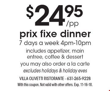 $24.95/pp prix fixe dinner. 7 days a week 4pm-10pm. Includes appetizer, main entree, coffee & dessert. You may also order a la carte. Excludes holidays & holiday eves. With this coupon. Not valid with other offers. Exp. 11-16-18.