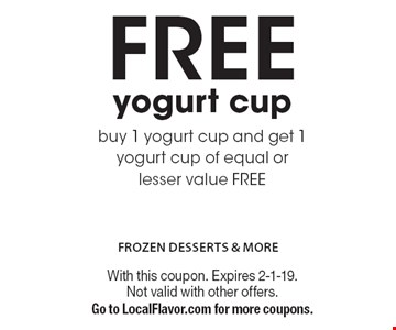 FREE yogurt cup. Buy 1 yogurt cup and get 1 yogurt cup of equal or lesser value FREE. With this coupon. Expires 2-1-19. Not valid with other offers. Go to LocalFlavor.com for more coupons.