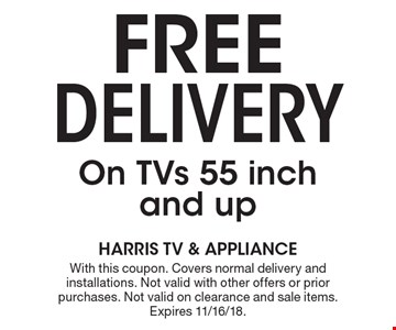 Free Delivery On TVs 55 inch and up. With this coupon. Covers normal delivery and installations. Not valid with other offers or prior purchases. Not valid on clearance and sale items. Expires 11/16/18.