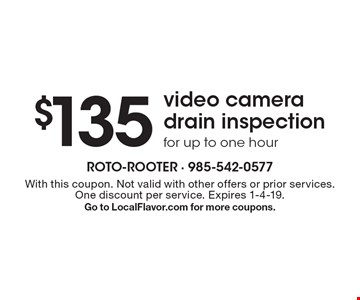 $135 video camera drain inspection for up to one hour. With this coupon. Not valid with other offers or prior services. One discount per service. Expires 1-4-19. Go to LocalFlavor.com for more coupons.