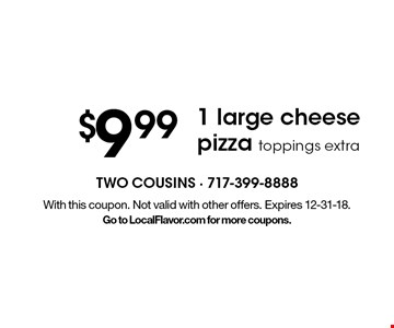 $9.99 1 large cheese pizza toppings extra. With this coupon. Not valid with other offers. Expires 12-31-18. Go to LocalFlavor.com for more coupons.