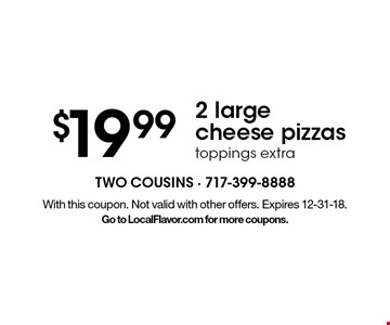 $19.992 large cheese pizzas toppings extra. With this coupon. Not valid with other offers. Expires 12-31-18. Go to LocalFlavor.com for more coupons.