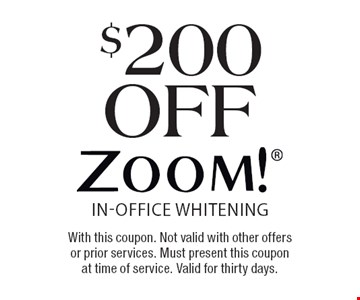 $200 off ZOOM!® In-Office Whitening. With this coupon. Not valid with other offers or prior services. Must present this coupon at time of service. Valid for thirty days.