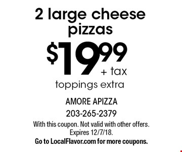 $19.99 + tax 2 large cheese pizzas. Toppings extra. With this coupon. Not valid with other offers. Expires 12/7/18. Go to LocalFlavor.com for more coupons.