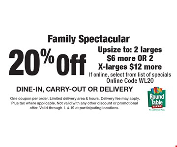 20% off family spectacular. Upsize to: 2 larges $6 more OR 2 X-larges $12 more If online, select from list of specials. Online Code WL20. DINE-IN, CARRY-OUT OR DELIVERY. One coupon per order. Limited delivery area & hours. Delivery fee may apply. Plus tax where applicable. Not valid with any other discount or promotional offer. Valid through 1-4-19 at participating locations.