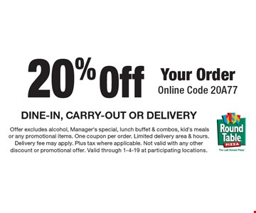 20% off your order. Online code 20A77. DINE-IN, CARRY-OUT OR DELIVERY. Offer excludes alcohol, manager's special, lunch buffet & combos, kid's meals or any promotional items. One coupon per order. Limited delivery area & hours. Delivery fee may apply. Plus tax where applicable. Not valid with any other discount or promotional offer. Valid through 1-4-19 at participating locations.