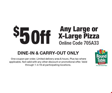 $5Off Any Large or X-Large Pizza Online Code 705A33 DINE-IN & CARRY-OUT ONLY. One coupon per order. Limited delivery area & hours. Plus tax where applicable. Not valid with any other discount or promotional offer. Valid through 1-4-19 at participating locations.