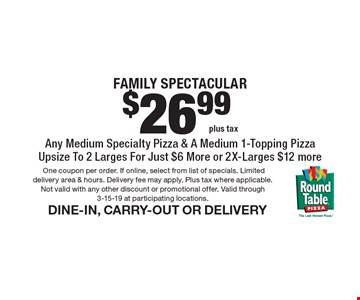 $26.99 plus tax. Family Spectacular Any Medium Specialty Pizza & A Medium 1-Topping Pizza Upsize To 2 Larges For Just $6 More or 2X-Larges $12 more. DINE-IN, CARRY-OUT OR DELIVERY. One coupon per order. If online, select from list of specials. Limited delivery area & hours. Delivery fee may apply. Plus tax where applicable. Not valid with any other discount or promotional offer. Valid through 3-15-19 at participating locations.