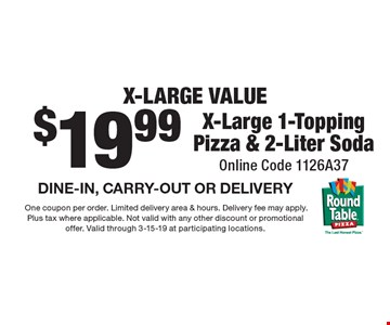 X-LARGE VALUE $19.99 X-Large 1-Topping Pizza & 2-Liter Soda. Online Code 1126A37 DINE-IN, CARRY-OUT OR DELIVERY. One coupon per order. Limited delivery area & hours. Delivery fee may apply. Plus tax where applicable. Not valid with any other discount or promotional offer. Valid through 3-15-19 at participating locations.