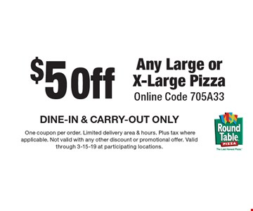 $5 off Any Large or X-Large Pizza. Online Code 705A33 DINE-IN & CARRY-OUT ONLY.One coupon per order. Limited delivery area & hours. Plus tax where applicable. Not valid with any other discount or promotional offer. Valid through 3-15-19 at participating locations.
