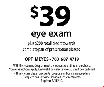 $39 eye exam plus $200 retail credit towards a complete pair of prescription glasses. With this coupon. Coupon must be presented at time of purchase. Some restrictions apply. Only valid on select styles. Cannot be combined with any other deals, discounts, coupons and/or insurance plans. Complete pair is frame, lenses & lens treatments. Expires 3/15/19.