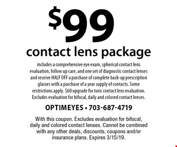 $99 contact lens package includes a comprehensive eye exam, spherical contact lens evaluation, follow up care, and one set of diagnostic contact lenses and receive HALF OFF a purchase of complete back-up prescription glasses with a purchase of a year supply of contacts. Some restrictions apply. $60 upgrade for toric contact lens evaluation. Excludes evaluation for bifocal, daily and colored contact lenses.. With this coupon. Excludes evaluation for bifocal, daily and colored contact lenses. Cannot be combined with any other deals, discounts, coupons and/or insurance plans. Expires 3/15/19.