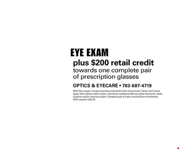 $39 Eye Exam plus $200 retail credit towards one complete pair of prescription glasses. With this coupon. Coupon must be presented at time of purchase. Some restrictions apply. Only valid on select styles. Cannot be combined with any other discounts, deals, coupons and/or insurance plans. Complete pair is frame, lenses & lens treatments. Offer expires 12/6/19.