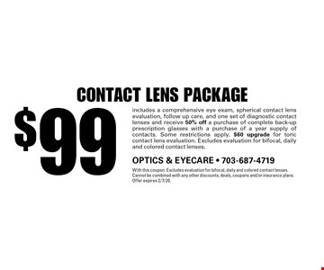 $99 contact lens package. includes a comprehensive eye exam, spherical contact lens evaluation, follow up care, and one set of diagnostic contact lenses and receive 50% off a purchase of complete back-up prescription glasses with a purchase of a year supply of contacts. Some restrictions apply. $60 upgrade for toric contact lens evaluation. Excludes evaluation for bifocal, daily and colored contact lenses.. With this coupon. Excludes evaluation for bifocal, daily and colored contact lenses. Cannot be combined with any other discounts, deals, coupons and/or insurance plans. Offer expires 2/7/20.