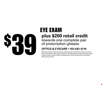 $39 Eye Exam plus $200 retail credit towards one complete pair of prescription glasses. With this coupon. Coupon must be presented at time of purchase. Some restrictions apply. Only valid on select styles. Cannot be combined with any other discounts, deals, coupons and/or insurance plans. Complete pair is frame, lenses & lens treatments. Offer expires 2/7/20.