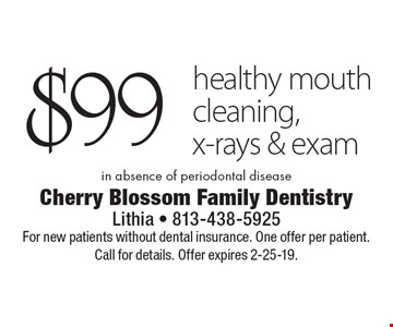 $99 healthy mouth cleaning, x-rays & exam in absence of periodontal disease. For new patients without dental insurance. One offer per patient. Call for details. Offer expires 2-25-19.