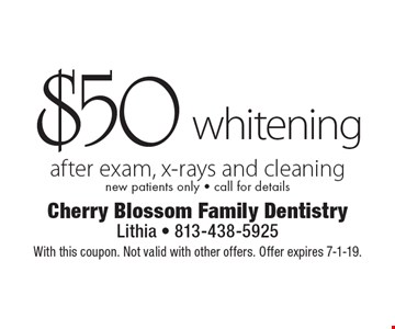 $50 whitening after exam, x-rays and cleaning. New patients only - call for details. With this coupon. Not valid with other offers. Offer expires 7-1-19.