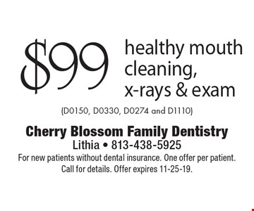 $99 healthy mouth cleaning, x-rays & exam (D0150, D0330, D0274 and D1110). For new patients without dental insurance. One offer per patient. Call for details. Offer expires 11-25-19.